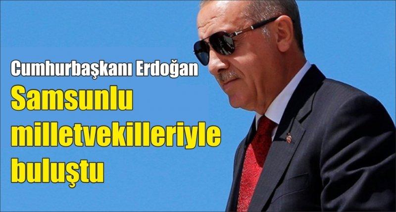 Cumhurbaşkanı Erdoğan Samsunlu milletvekilleriyle buluştu