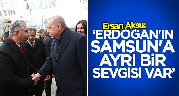 Ersan Aksu:Erdoğan'ın Samsun'a ayrı bir sevgisi var