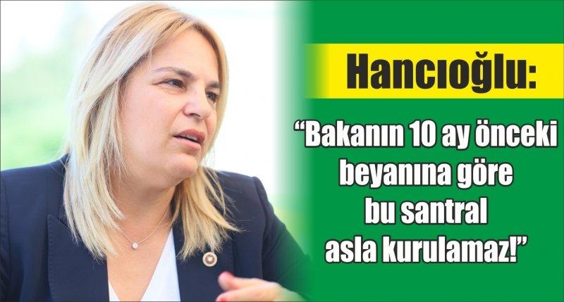 """Hancıoğlu: """"Bakanın 10 ay önceki beyanına göre bu santral asla kurulamaz!"""""""