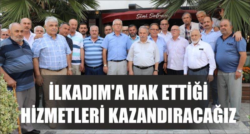 İLKADIM'A HAK ETTİĞİ HİZMETLERİ KAZANDIRACAĞIZ