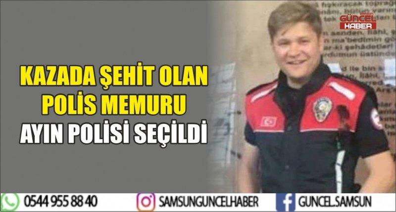 KAZADA ŞEHİT OLAN POLİS MEMURU AYIN POLİSİ SEÇİLDİ