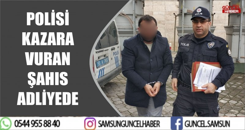 POLİSİ KAZARA VURAN ŞAHIS ADLİYEDE