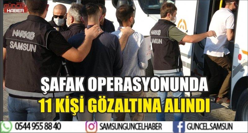 ŞAFAK OPERASYONUNDA 11 KİŞİ GÖZALTINA ALINDI