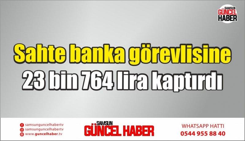 Sahte banka görevlisine 23 bin 764 lira kaptırdı