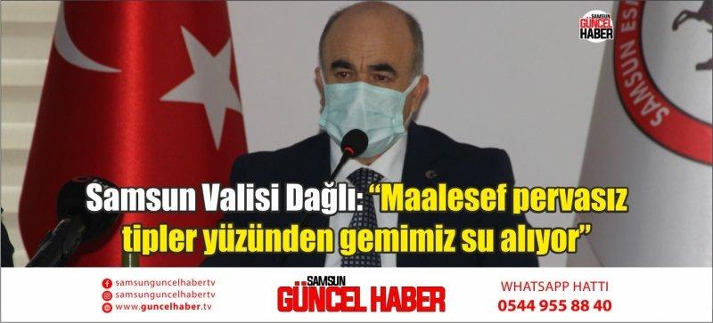 """Samsun Valisi Dağlı: """"Maalesef pervasız tipler yüzünden gemimiz su alıyor"""""""