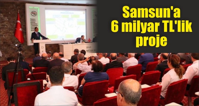 Samsun'a 6 milyar TL'lik proje