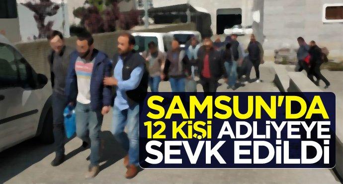 Samsun'da 12 kişi adliyeye sevk edildi