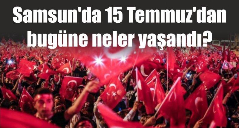Samsun'da 15 Temmuz'dan bugüne neler yaşandı?