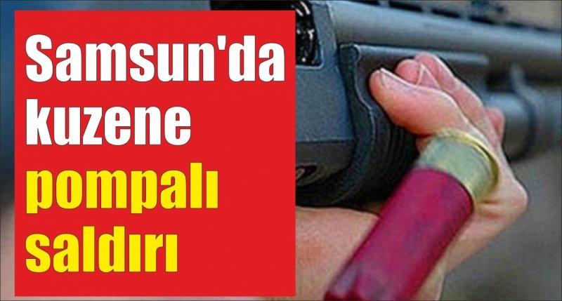 Samsun'da kuzene pompalı saldırı