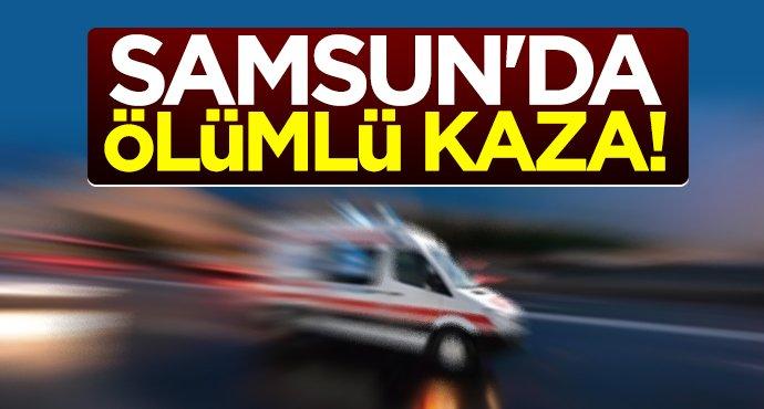 Samsun'da ölümlü kaza!