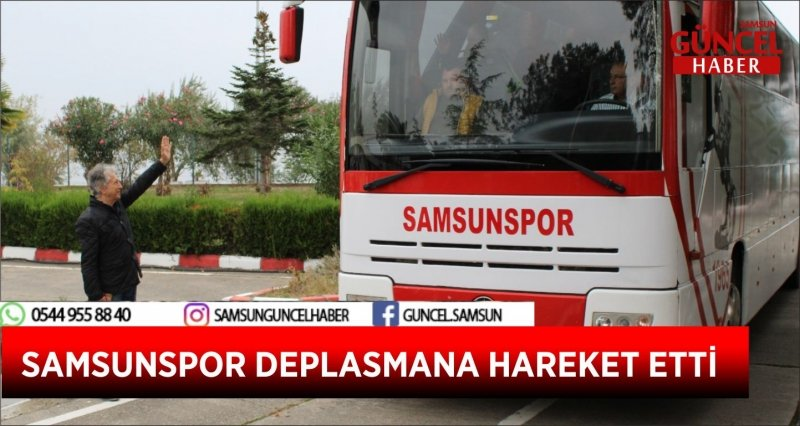 SAMSUNSPOR DEPLASMANA HAREKET ETTİ