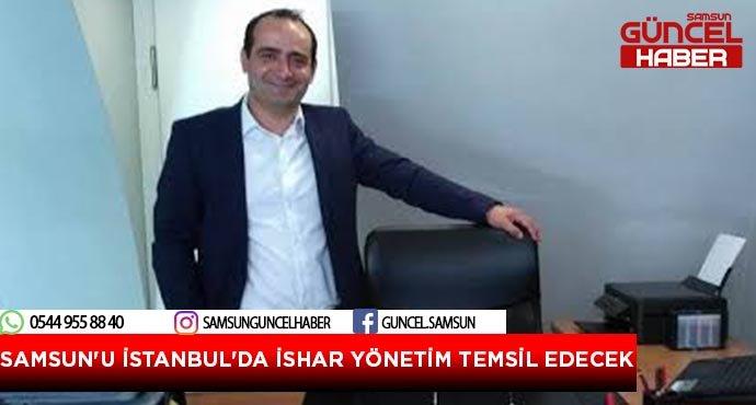 SAMSUN'U İSTANBUL'DA İSHAR YÖNETİM TEMSİL EDECEK