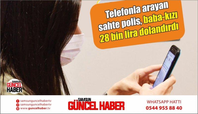 Telefonla arayan sahte polis, baba-kızı 28 bin lira dolandırdı