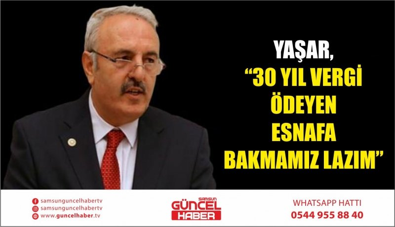 "YAŞAR, ""30 YIL VERGİ ÖDEYEN ESNAFA BAKMAMIZ LAZIM"""