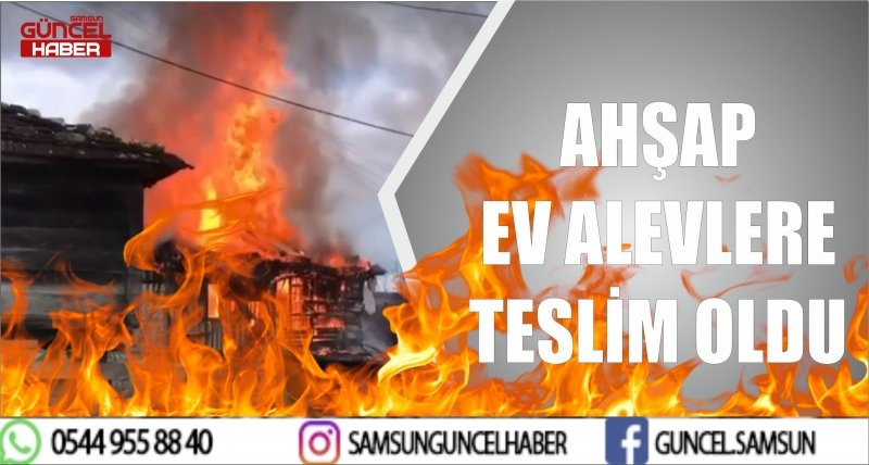 AHŞAP EV ALEVLERE TESLİM OLDU