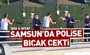 Samsun'da polise bıçak çekti