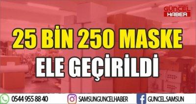 25 BİN 250 MASKE ELE GEÇİRİLDİ