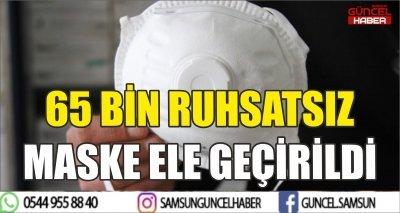 65 BİN RUHSATSIZ MASKE ELE GEÇİRİLDİ