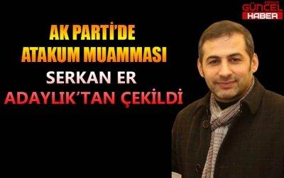 AK PARTİ'DE ATAKUM MUAMMASI, SERKAN ER ADAYLIKTAN ÇEKİLDİ !