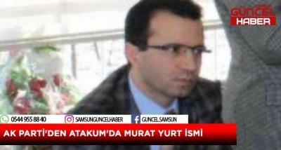 AK PARTİ'DEN ATAKUM'DA MURAT YURT İSMİ