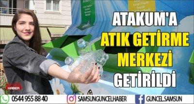 ATAKUM'A ATIK GETİRME MERKEZİ GETİRİLDİ