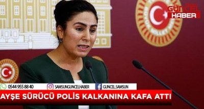 AYŞE SÜRÜCÜ POLİS KALKANINA KAFA ATTI