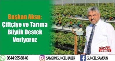 Başkan Aksu: Çiftçiye ve Tarıma Büyük Destek Veriyoruz