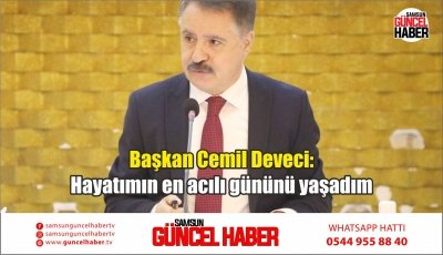 Başkan Cemil Deveci: Hayatımın en acılı gününü yaşadım