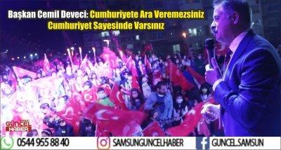 Başkan Cemil Deveci: Cumhuriyete Ara Veremezsiniz Cumhuriyet Sayesinde Varsınız