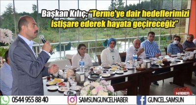 """Başkan Kılıç: """"Terme'ye dair hedeflerimizi istişare ederek hayata geçireceğiz"""""""