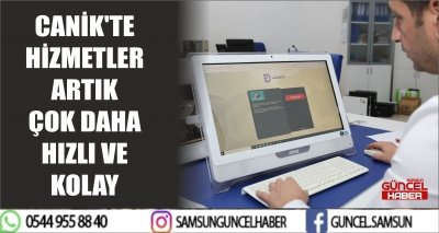 CANİK'TE HİZMETLER ARTIK ÇOK DAHA HIZLI VE KOLAY