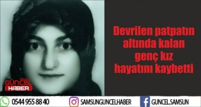Devrilen patpatın altında kalan genç kız hayatını kaybetti
