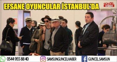 EFSANE OYUNCULAR İSTANBUL'DA
