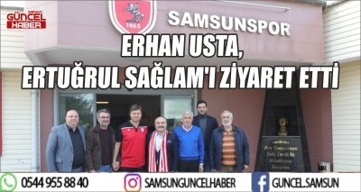 ERHAN USTA, ERTUĞRUL SAĞLAM'I ZİYARET ETTİ