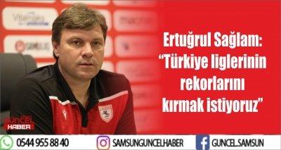 """Ertuğrul Sağlam: """"Türkiye liglerinin rekorlarını kırmak istiyoruz"""""""