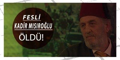 FESLİ KADİR MISIROĞLU ÖLDÜ!