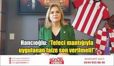 """Hancıoğlu: """"Tefeci mantığıyla uygulanan faize son verilmeli!"""""""