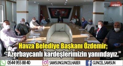 """Havza Belediye Başkanı Özdemir; """"Azerbaycanlı kardeşlerimizin yanındayız."""""""