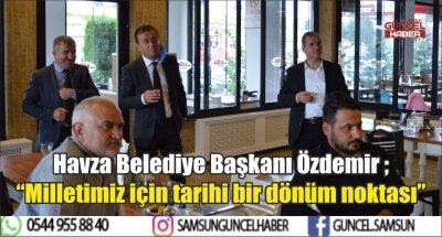"""Havza Belediye Başkanı Özdemir ; """"Milletimiz için tarihi bir dönüm noktası"""