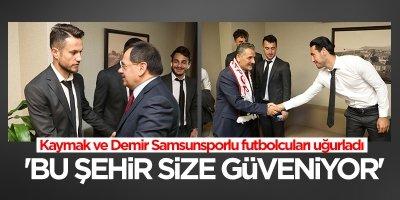 Kaymak ve Demir Samsunsporlu futbolcuları uğurladı