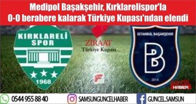 Medipol Başakşehir, Kırklarelispor'la 0-0 berabere kalarak Türkiye Kupası'ndan elendi