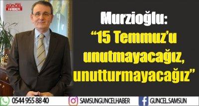 "Murzioğlu: ""15 Temmuz'u unutmayacağız, unutturmayacağız"""