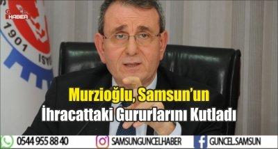 Murzioğlu, Samsun'un İhracattaki Gururlarını Kutladı
