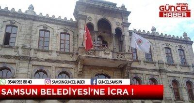 SAMSUN BELEDİYESİ'NE İCRA !
