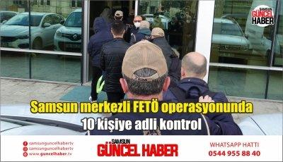 Samsun merkezli FETÖ operasyonunda 10 kişiye adli kontrol