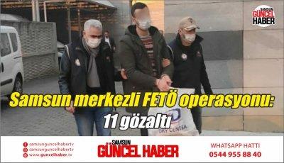 Samsun merkezli FETÖ operasyonu: 11 gözaltı