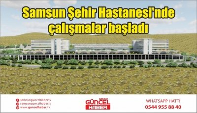 Samsun Şehir Hastanesi'nde çalışmalar başladı