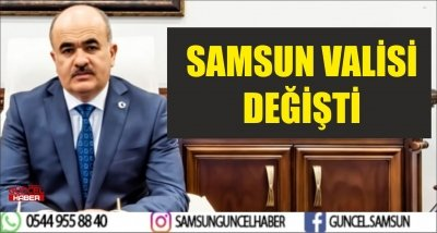 SAMSUN VALİSİ DEĞİŞTİ