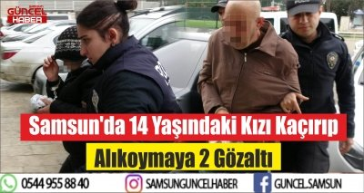 Samsun'da 14 Yaşındaki Kızı Kaçırıp Alıkoymaya 2 Gözaltı