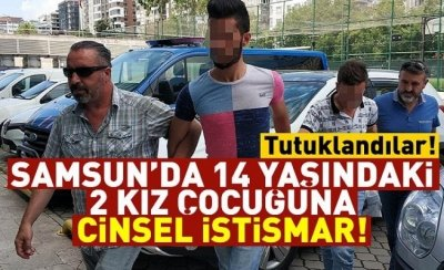 Samsun'da 14 yaşındaki 2 kız çocuğuna cinsel istismar!